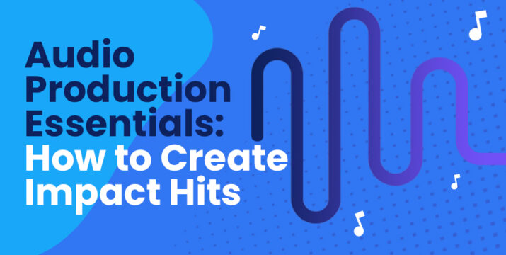 Audio Production Essentials: How to Create Impact Hits